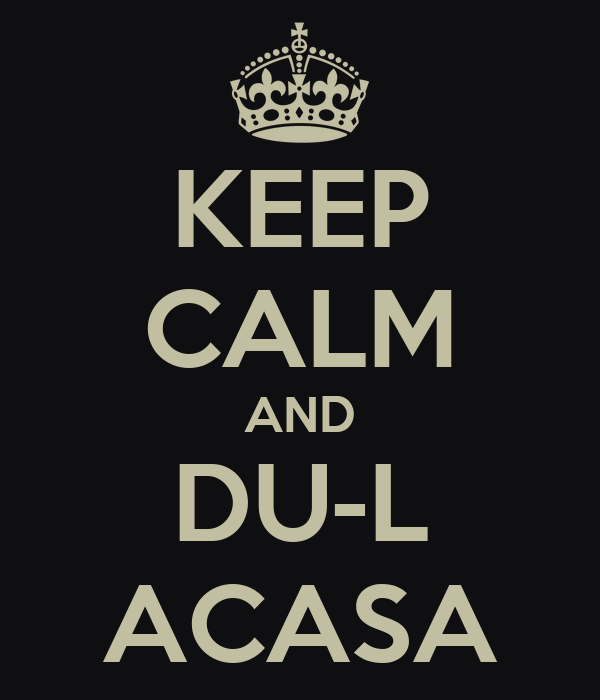 KEEP CALM AND DU-L ACASA