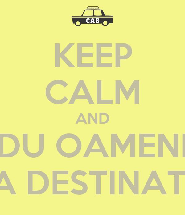 KEEP CALM AND DU OAMENI LA DESTINATIE