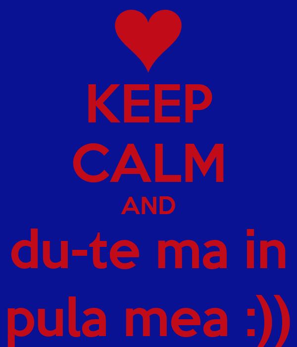 KEEP CALM AND du-te ma in pula mea :))