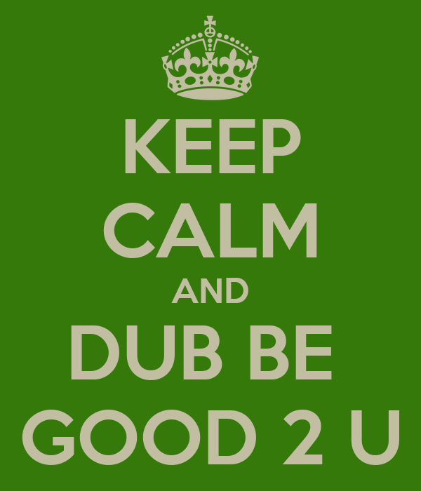 KEEP CALM AND DUB BE  GOOD 2 U