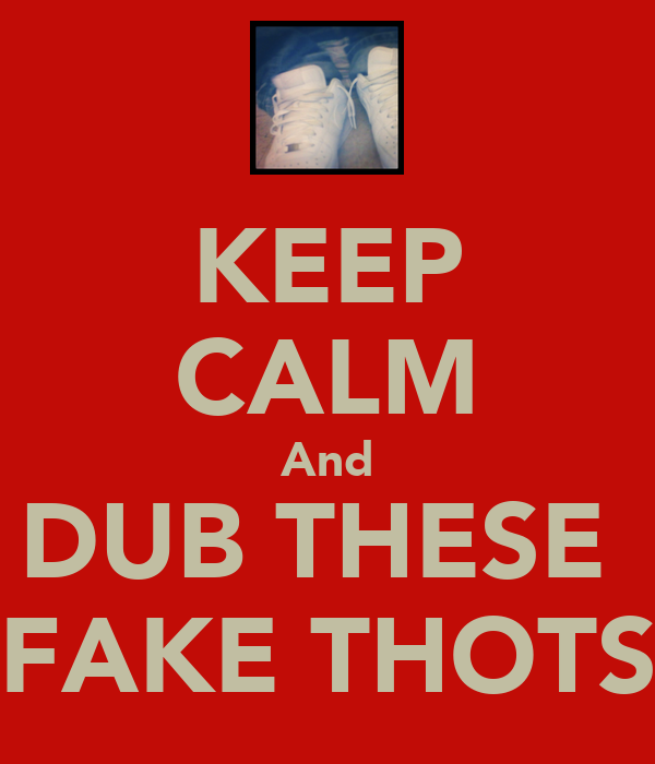 KEEP CALM And DUB THESE  FAKE THOTS