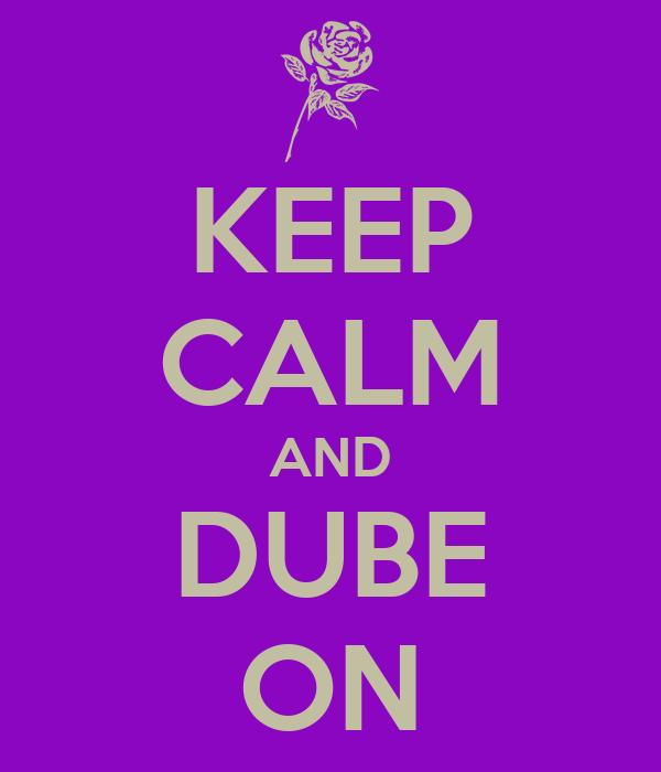 KEEP CALM AND DUBE ON