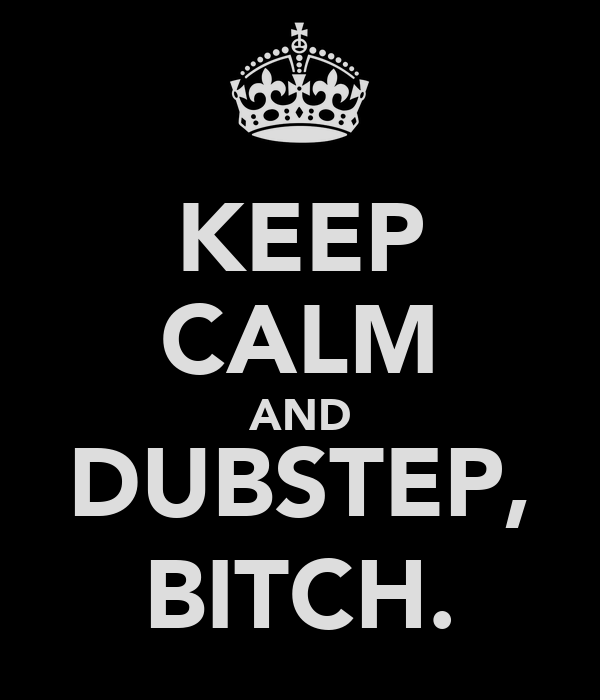 KEEP CALM AND DUBSTEP, BITCH.