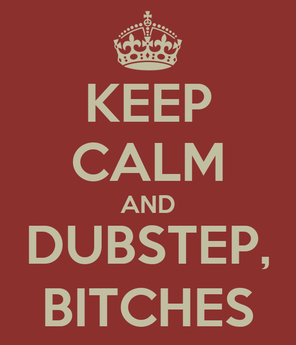 KEEP CALM AND DUBSTEP, BITCHES
