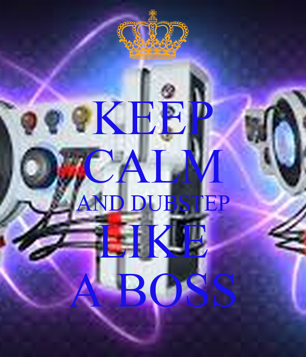KEEP CALM AND DUBSTEP LIKE A BOSS