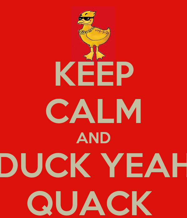 KEEP CALM AND DUCK YEAH QUACK