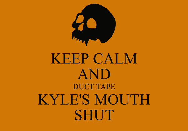 KEEP CALM AND DUCT TAPE KYLE'S MOUTH SHUT