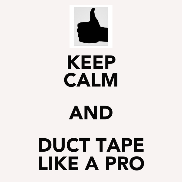 KEEP CALM AND DUCT TAPE LIKE A PRO