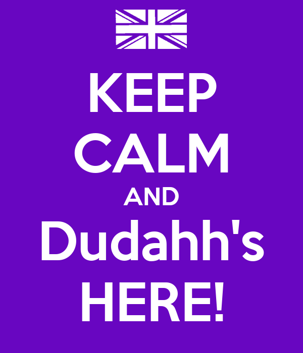 KEEP CALM AND Dudahh's HERE!
