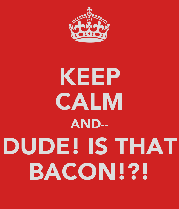 KEEP CALM AND-- DUDE! IS THAT BACON!?!