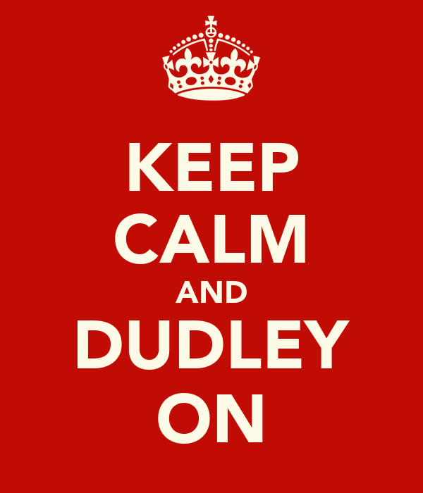 KEEP CALM AND DUDLEY ON