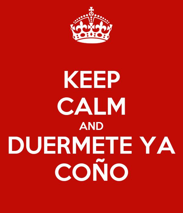 KEEP CALM AND DUERMETE YA COÑO