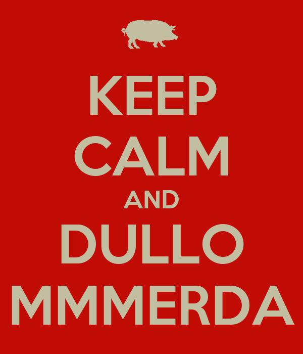 KEEP CALM AND DULLO MMMERDA