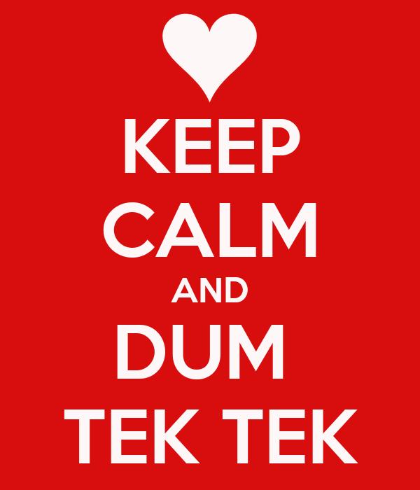 KEEP CALM AND DUM  TEK TEK