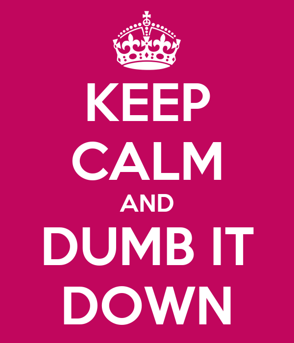 KEEP CALM AND DUMB IT DOWN