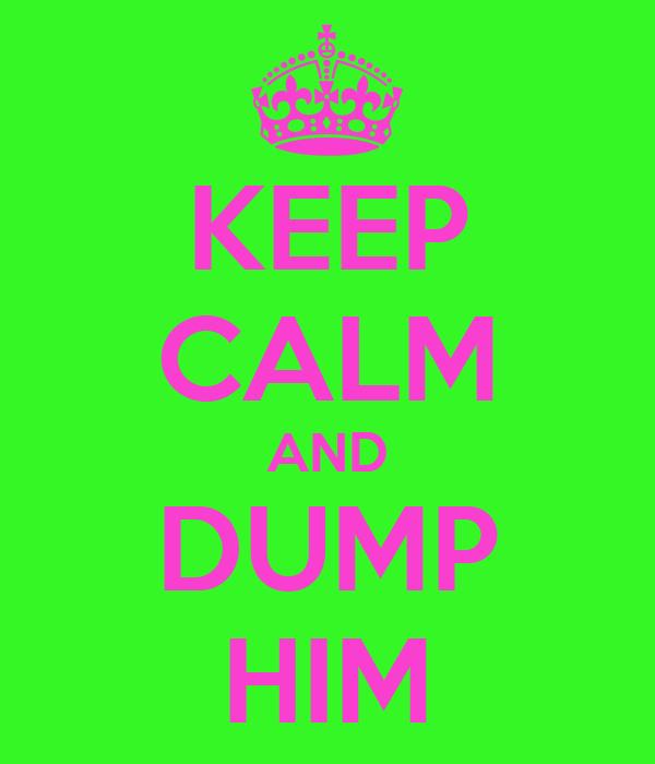 KEEP CALM AND DUMP HIM