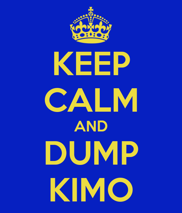 KEEP CALM AND DUMP KIMO