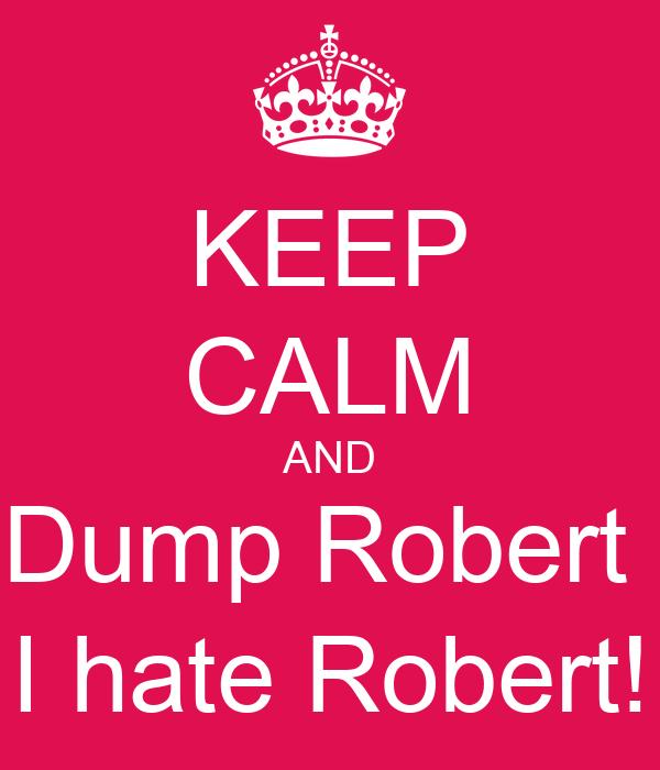 KEEP CALM AND Dump Robert  I hate Robert!