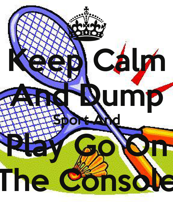Keep Calm And Dump Sport And Play Go On The Console