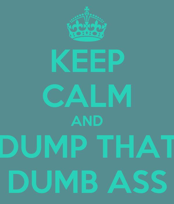 KEEP CALM AND DUMP THAT DUMB ASS