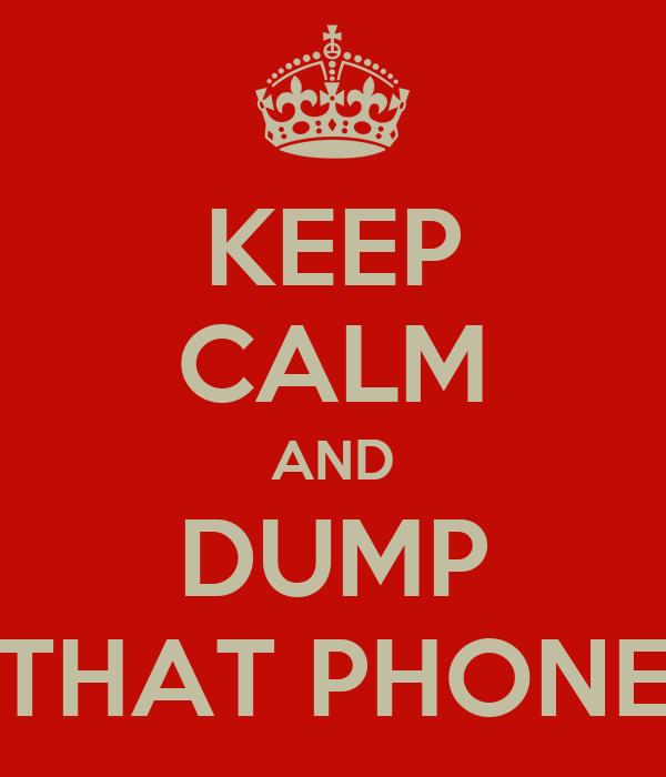 KEEP CALM AND DUMP THAT PHONE