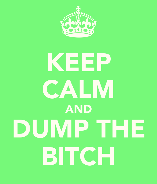 KEEP CALM AND DUMP THE BITCH