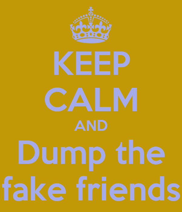 KEEP CALM AND Dump the fake friends