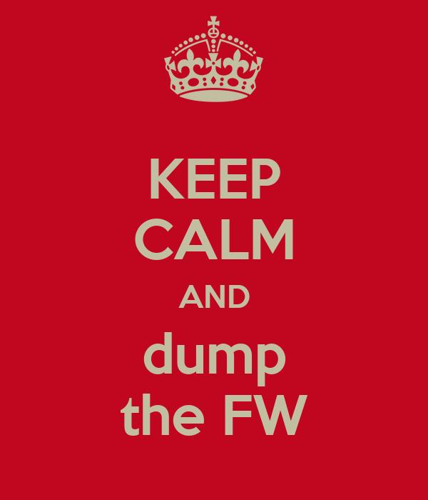 KEEP CALM AND dump the FW