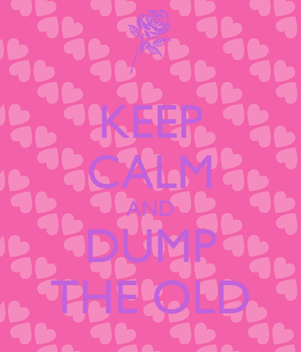 KEEP CALM AND DUMP THE OLD