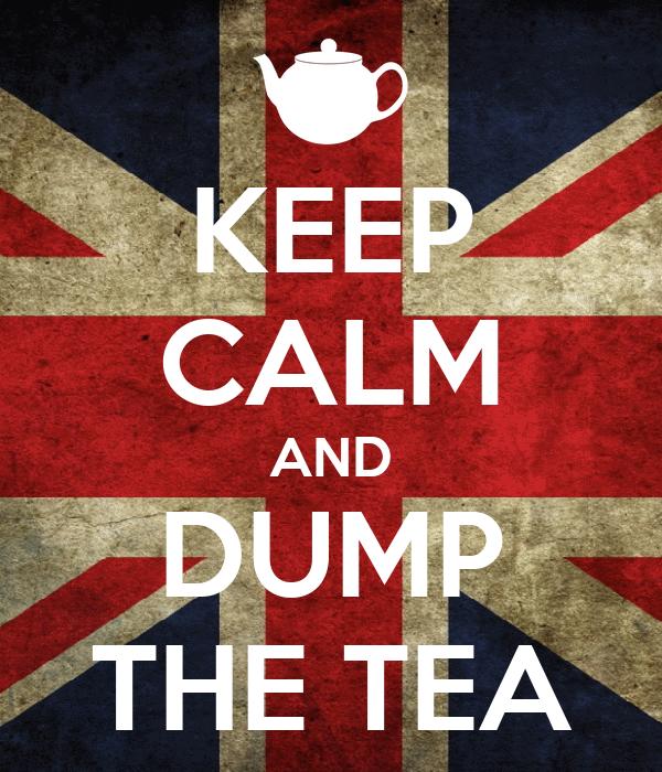 KEEP CALM AND DUMP THE TEA