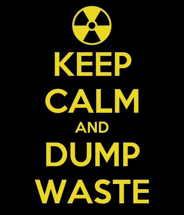 KEEP CALM AND DUMP WASTE