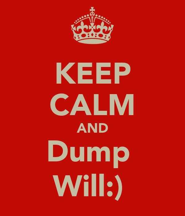 KEEP CALM AND Dump  Will:)