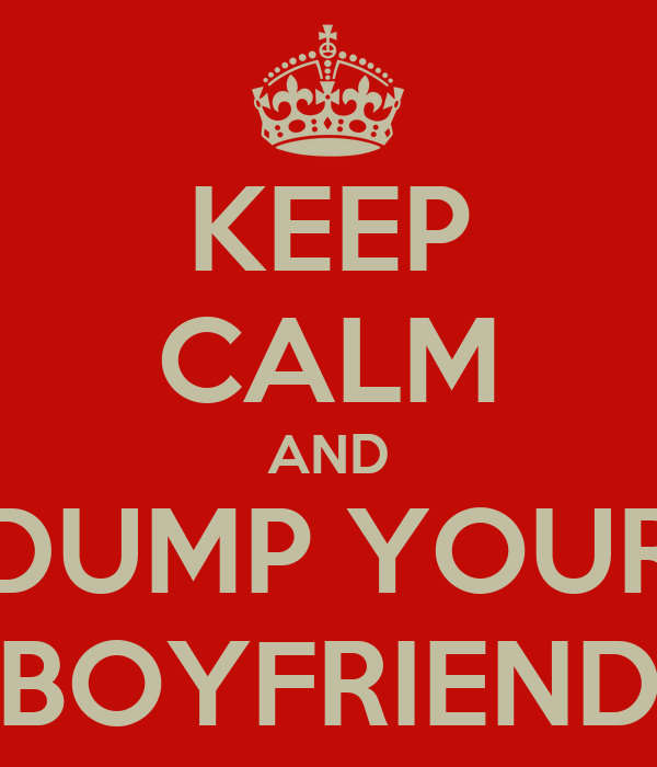 KEEP CALM AND DUMP YOUR BOYFRIEND