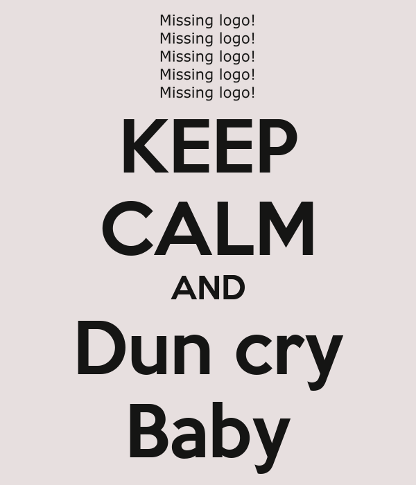 KEEP CALM AND Dun cry Baby