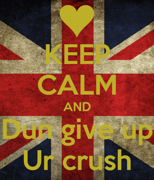 KEEP CALM AND Dun give up Ur crush