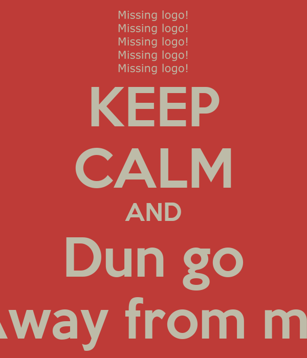 KEEP CALM AND Dun go Away from me