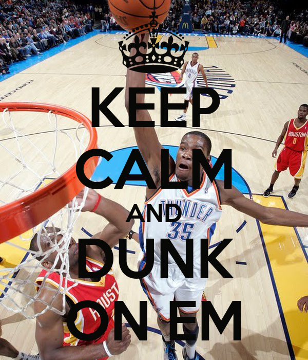 KEEP CALM AND DUNK ON EM