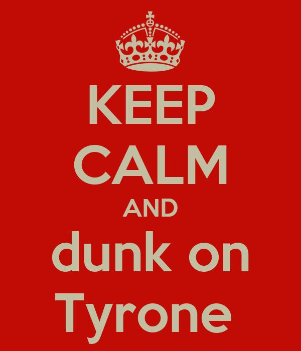 KEEP CALM AND dunk on Tyrone
