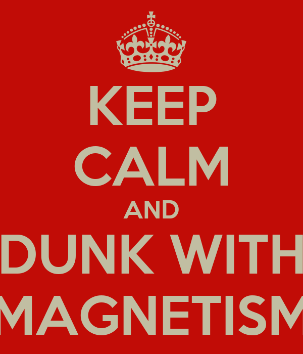 KEEP CALM AND DUNK WITH MAGNETISM