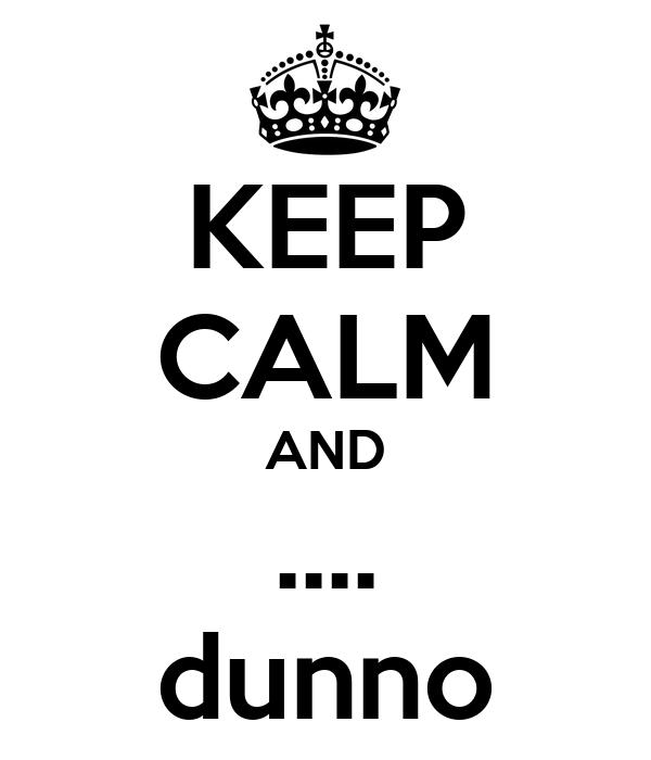 KEEP CALM AND .... dunno