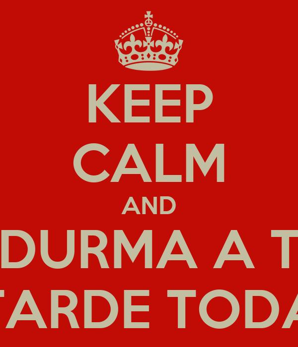 KEEP CALM AND DURMA A T TARDE TODA