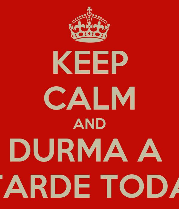 KEEP CALM AND DURMA A  TARDE TODA