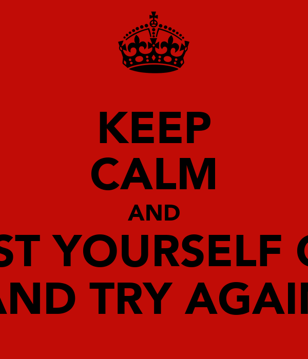 KEEP CALM AND DUST YOURSELF OFF AND TRY AGAIN