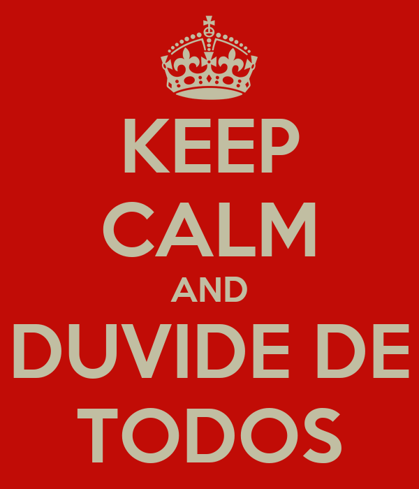 KEEP CALM AND DUVIDE DE TODOS