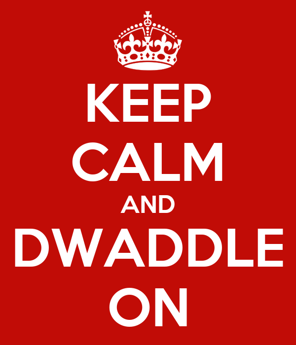 KEEP CALM AND DWADDLE ON