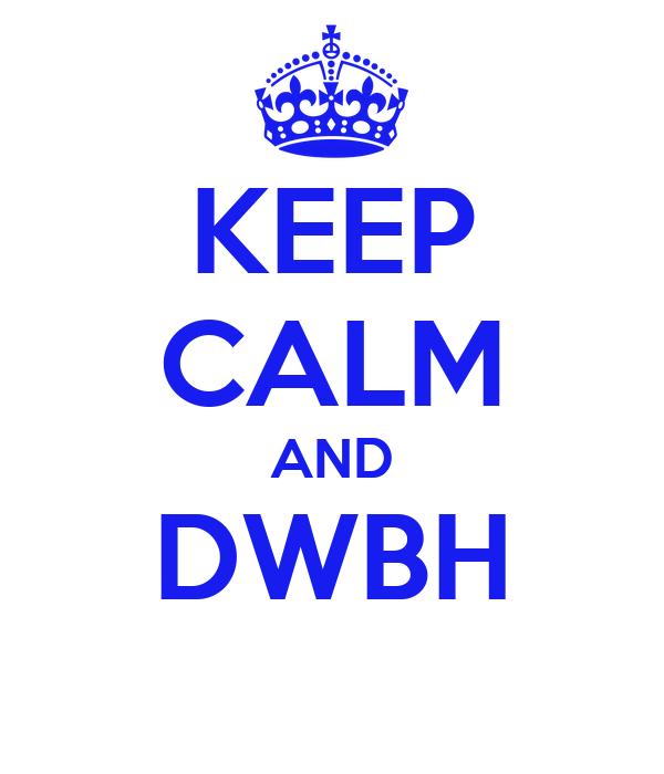 KEEP CALM AND DWBH