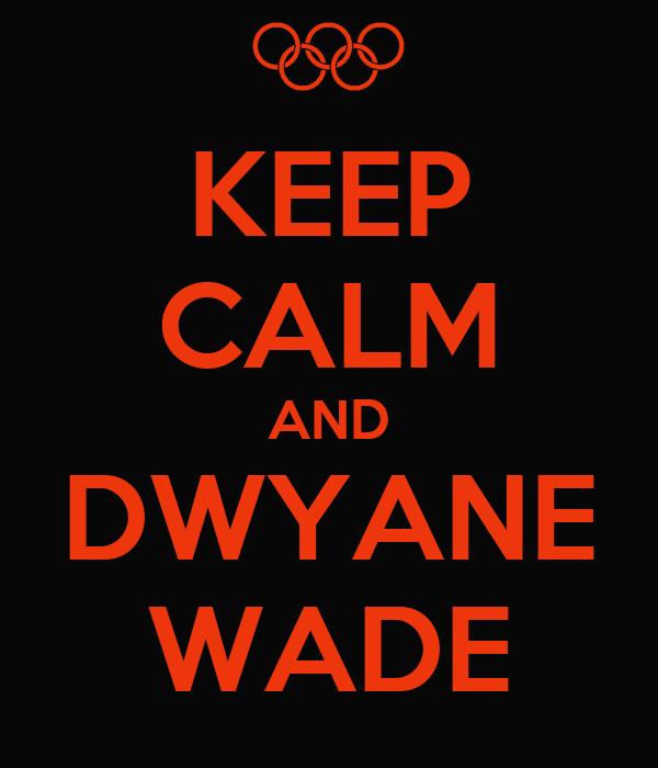 KEEP CALM AND DWYANE WADE