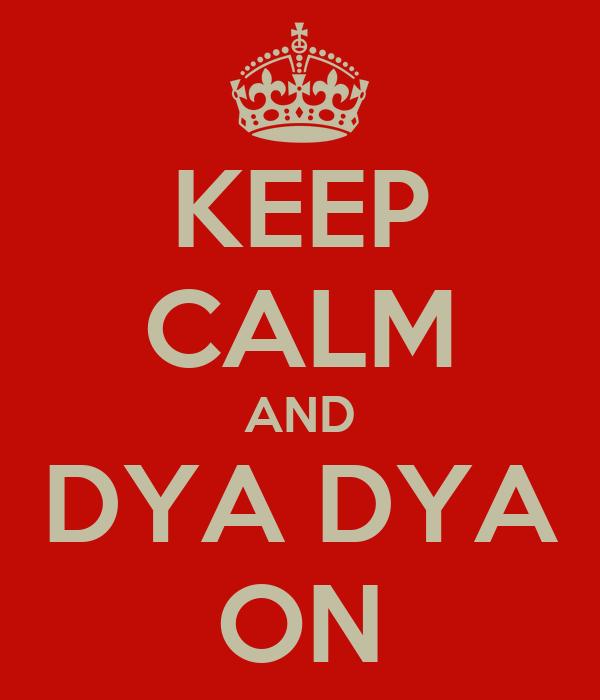 KEEP CALM AND DYA DYA ON