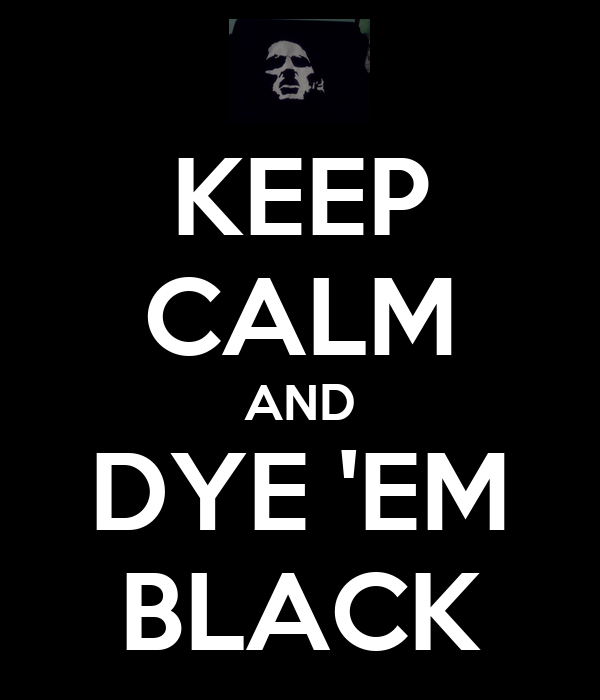 KEEP CALM AND DYE 'EM BLACK