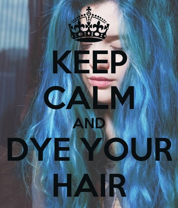 KEEP CALM AND DYE YOUR HAIR